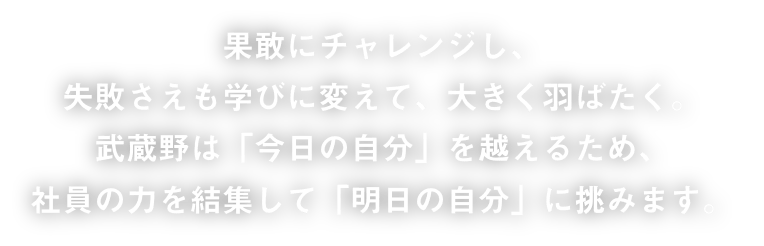 果敢にチャレンジし、失敗さえも学びに変えて、大きく羽ばたく。武蔵野は「今日の自分」を超えるため、社員の力を結集して「明日の自分」に挑みます。